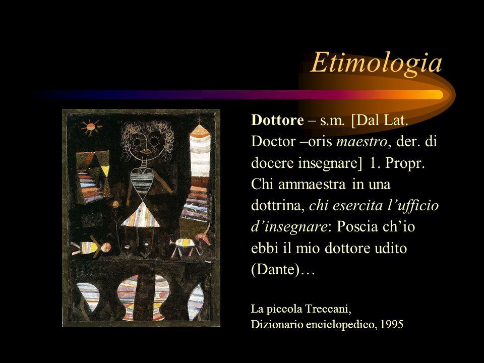 Etimologia Dottore – s.m. [Dal Lat. Doctor –oris maestro, der. di